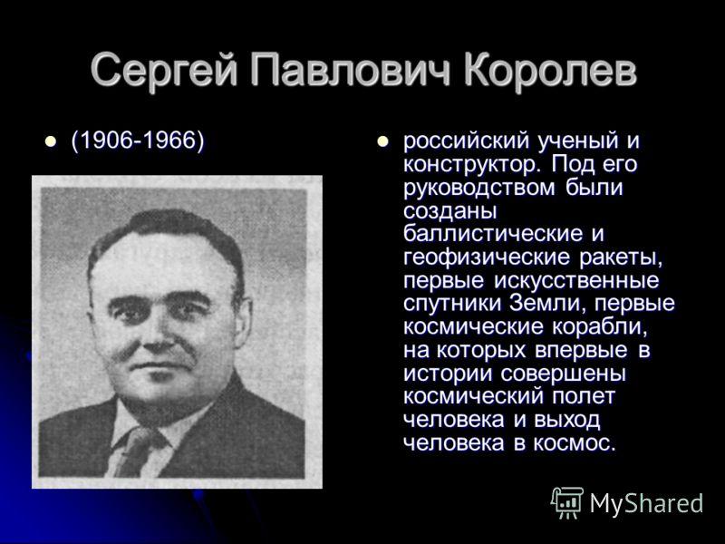 Сергей Павлович Королев (1906-1966) (1906-1966) российский ученый и конструктор. Под его руководством были созданы баллистические и геофизические ракеты, первые искусственные спутники Земли, первые космические корабли, на которых впервые в истории со