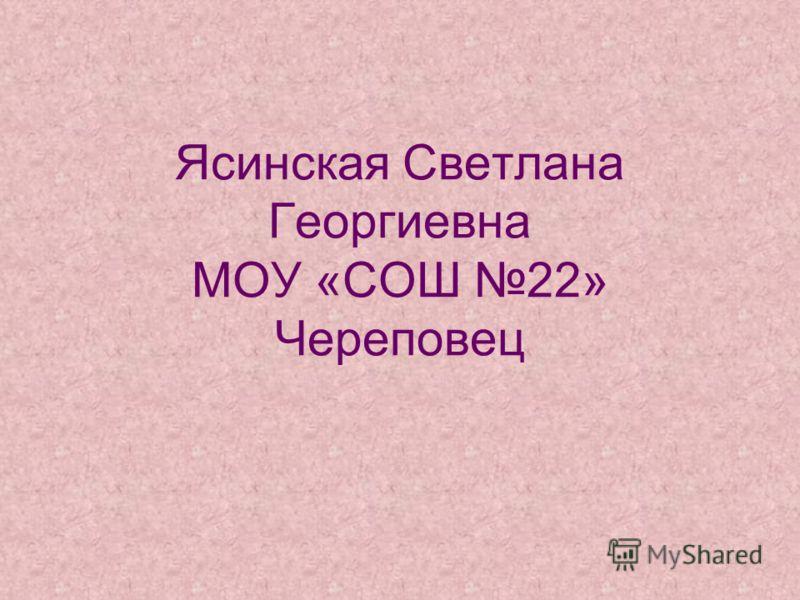 Ясинская Светлана Георгиевна МОУ «СОШ 22» Череповец