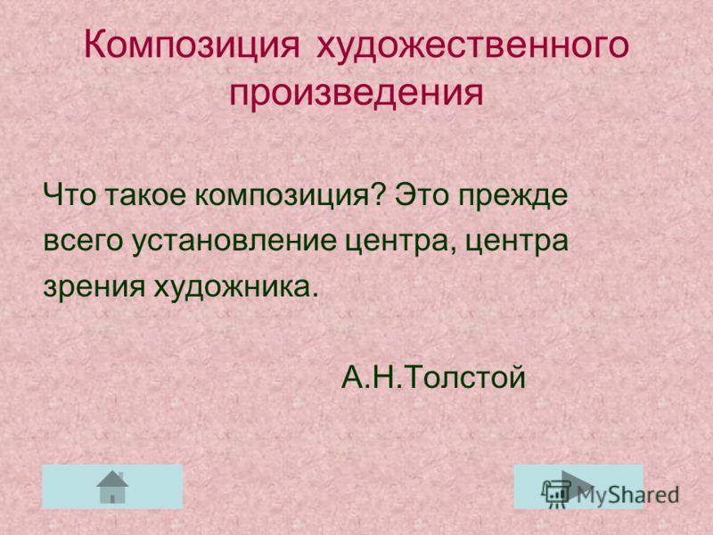 Композиция художественного произведения Что такое композиция? Это прежде всего установление центра, центра зрения художника. А.Н.Толстой