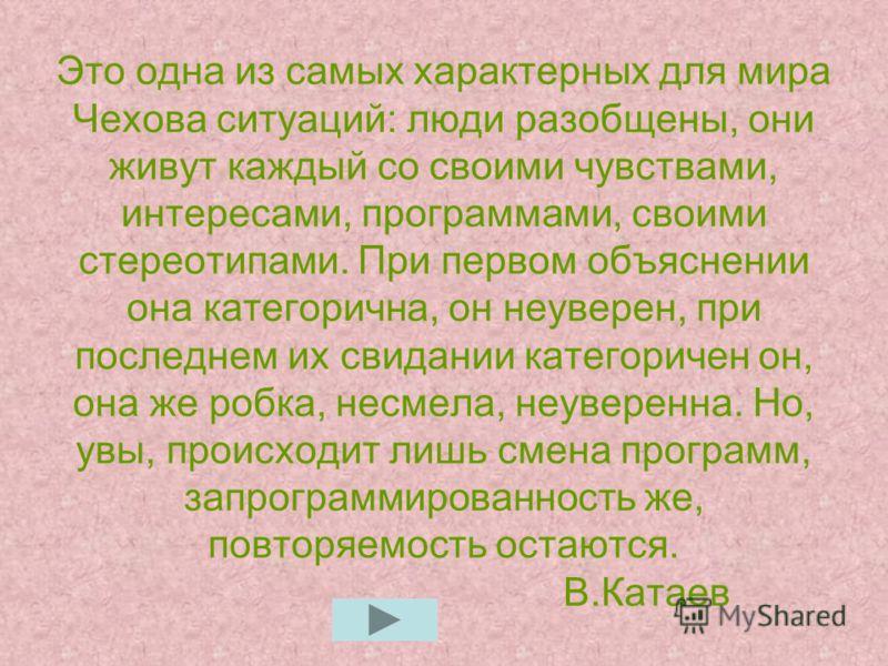 Это одна из самых характерных для мира Чехова ситуаций: люди разобщены, они живут каждый со своими чувствами, интересами, программами, своими стереотипами. При первом объяснении она категорична, он неуверен, при последнем их свидании категоричен он,