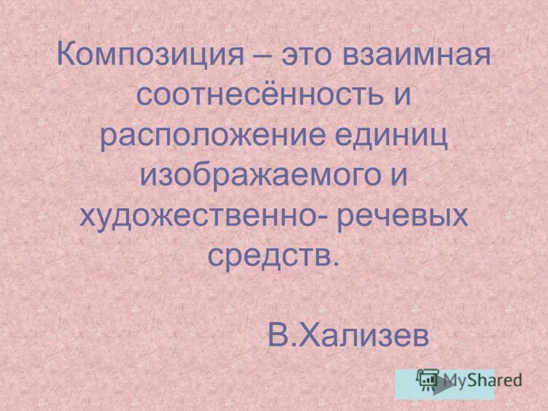 Композиция – это взаимная соотнесённость и расположение единиц изображаемого и художественно- речевых средств. В.Хализев