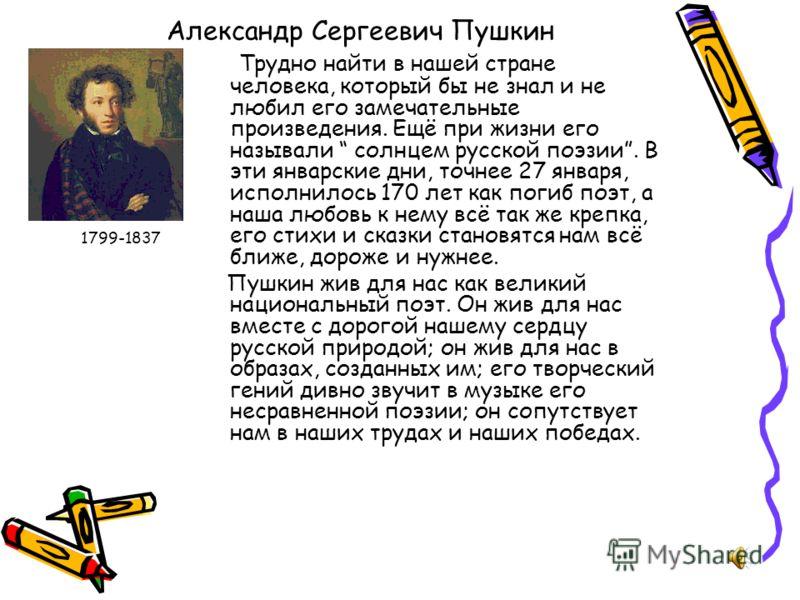 Александр Сергеевич Пушкин 1799-1837 Трудно найти в нашей стране человека, который бы не знал и не любил его замечательные произведения. Ещё при жизни его называли солнцем русской поэзии. В эти январские дни, точнее 27 января, исполнилось 170 лет как