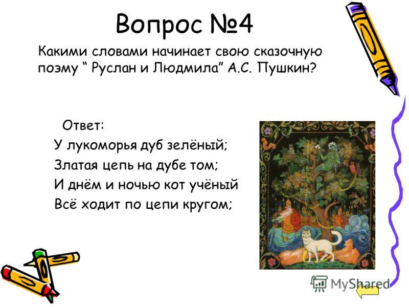 Вопрос 4 Какими словами начинает свою сказочную поэму Руслан и Людмила А.С. Пушкин? Ответ: У лукоморья дуб зелёный; Златая цепь на дубе том; И днём и ночью кот учёный Всё ходит по цепи кругом;