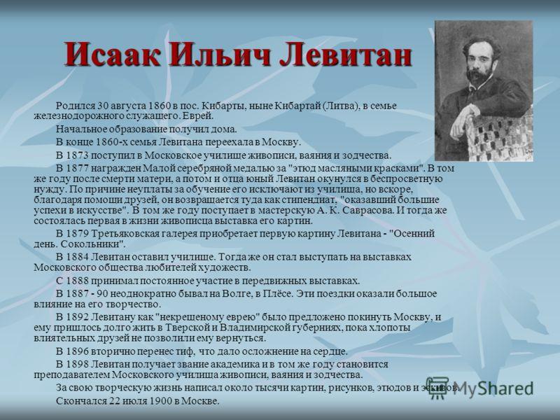 Исаак Ильич Левитан Родился 30 августа 1860 в пос. Кибарты, ныне Кибартай (Литва), в семье железнодорожного служащего. Еврей. Начальное образование получил дома. В конце 1860-х семья Левитана переехала в Москву. В 1873 поступил в Московское училище ж