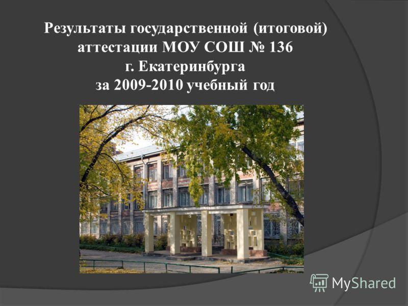 Результаты государственной (итоговой) аттестации МОУ СОШ 136 г. Екатеринбурга за 2009-2010 учебный год