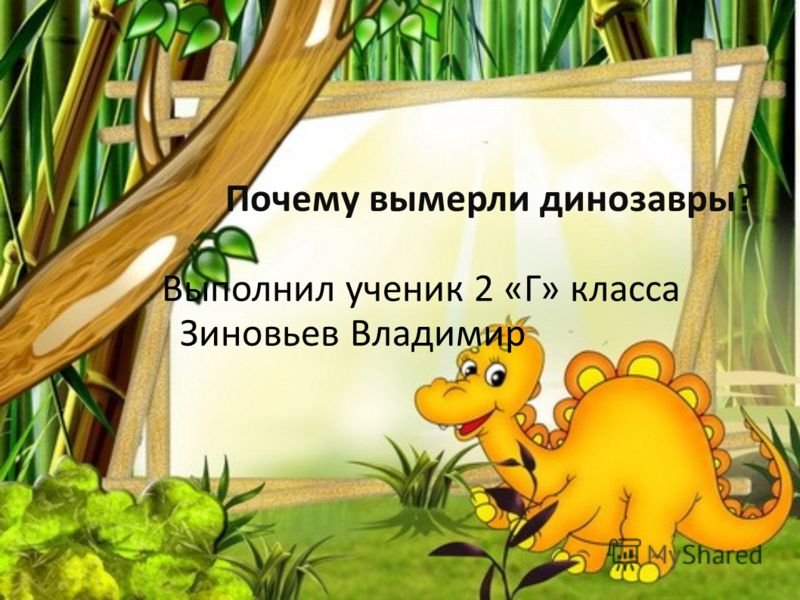 Почему вымерли динозавры? Выполнил ученик 2 «Г» класса Зиновьев Владимир