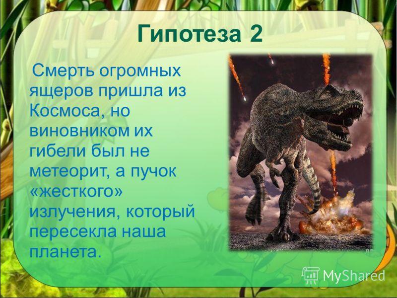 Гипотеза 2 Смерть огромных ящеров пришла из Космоса, но виновником их гибели был не метеорит, а пучок «жесткого» излучения, который пересекла наша планета.