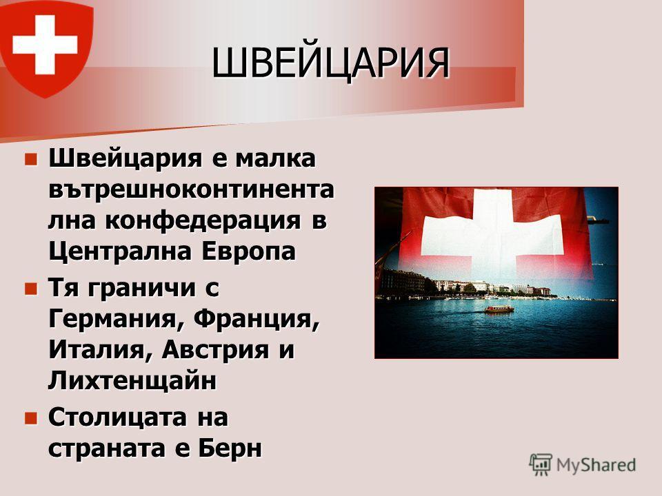 Швейцария е малка вътрешноконтинента лна конфедерация в Централна Европа Швейцария е малка вътрешноконтинента лна конфедерация в Централна Европа Тя граничи с Германия, Франция, Италия, Австрия и Лихтенщайн Тя граничи с Германия, Франция, Италия, Авс