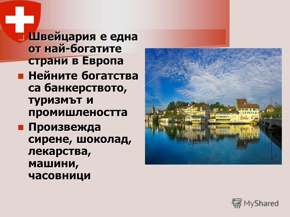 Швейцария е една от най-богатите страни в Европа Швейцария е една от най-богатите страни в Европа Нейните богатства са банкерството, туризмът и промишлеността Нейните богатства са банкерството, туризмът и промишлеността Произвежда сирене, шоколад, ле