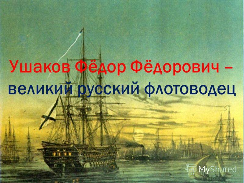 Ушаков Фёдор Фёдорович – великий русский флотоводец