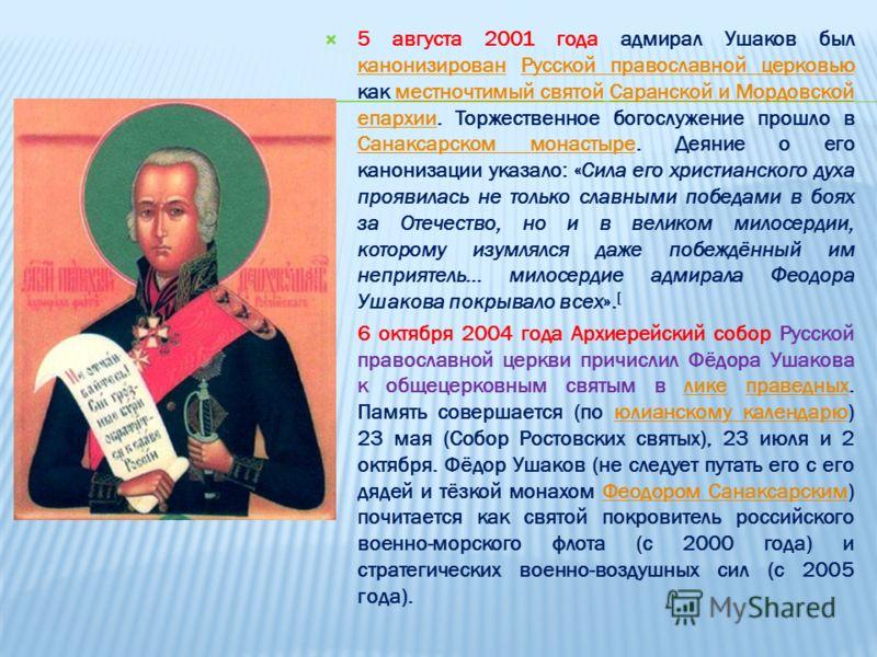 5 августа 2001 года адмирал Ушаков был канонизирован Русской православной церковью как местночтимый святой Саранской и Мордовской епархии. Торжественное богослужение прошло в Санаксарском монастыре. Деяние о его канонизации указало: «Сила его христиа