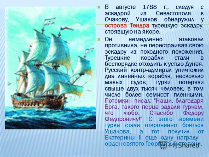 В августе 1788 г., следуя с эскадрой из Севастополя к Очакову, Ушаков обнаружил у острова Тендра турецкую эскадру, стоявшую на якоре. Он немедленно атаковал противника, не перестраивая свою эскадру из походного положения. Турецкие корабли стали в бес