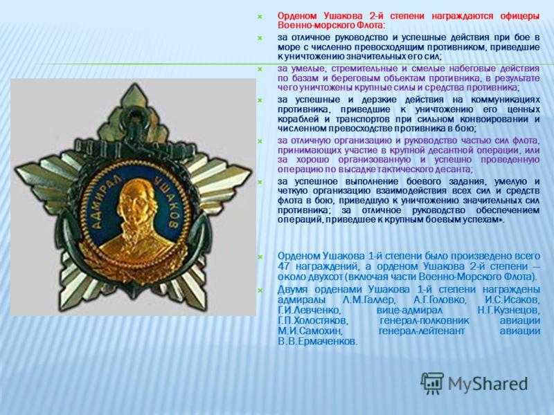 Орденом Ушакова 2-й степени награждаются офицеры Военно-морского Флота: за отличное руководство и успешные действия при бое в море с численно превосходящим противником, приведшие к уничтожению значительных его сил; за умелые, стремительные и смелые н