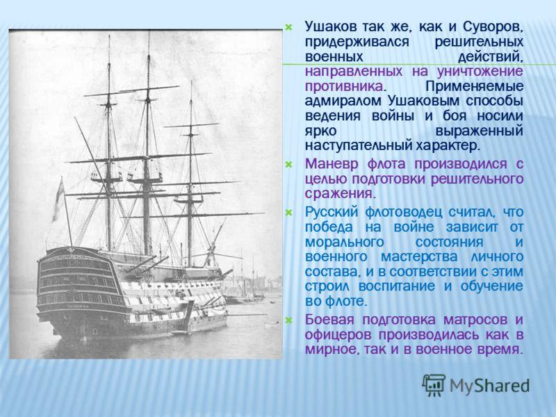 Ушаков так же, как и Суворов, придерживался решительных военных действий, направленных на уничтожение противника. Применяемые адмиралом Ушаковым способы ведения войны и боя носили ярко выраженный наступательный характер. Маневр флота производился с ц
