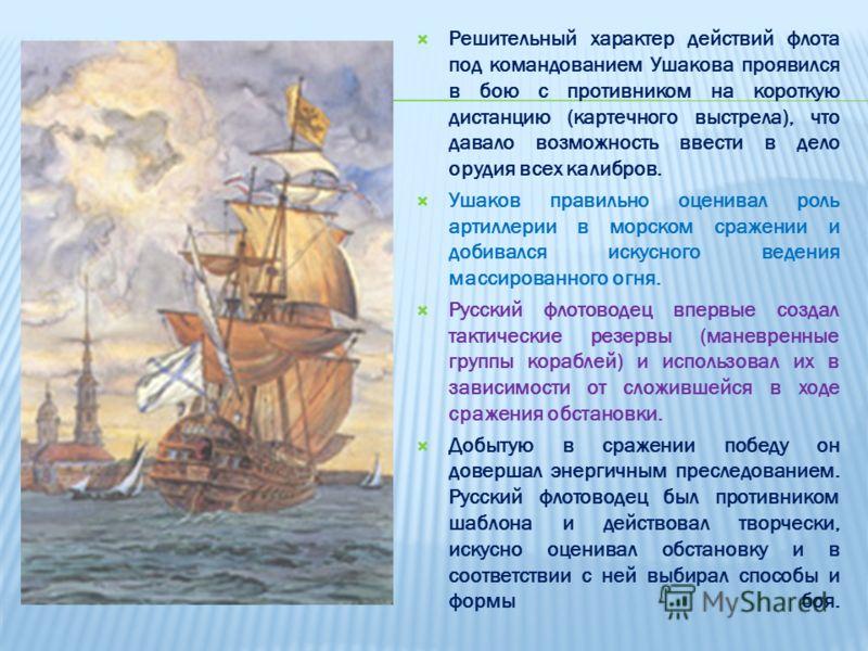 Решительный характер действий флота под командованием Ушакова проявился в бою с противником на короткую дистанцию (картечного выстрела), что давало возможность ввести в дело орудия всех калибров. Ушаков правильно оценивал роль артиллерии в морском ср
