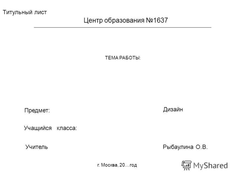 Титульный лист Предмет: Учитель Учащийся класса: Дизайн Рыбаулина О.В. ТЕМА РАБОТЫ: Центр образования 1637 г. Москва, 20…год