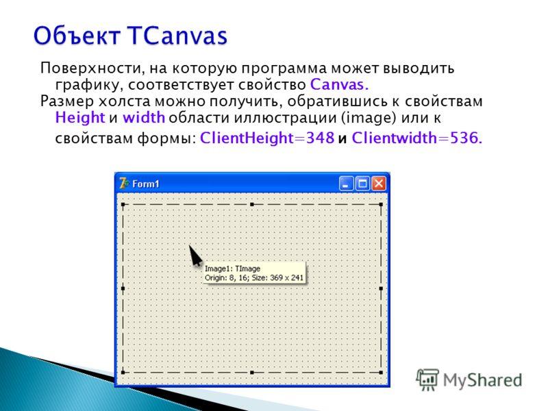 Поверхности, на которую программа может выводить графику, соответствует свойство Canvas. Размер холста можно получить, обратившись к свойствам Height и width области иллюстрации (image) или к свойствам формы: ClientHeight=348 и Clientwidth=536.