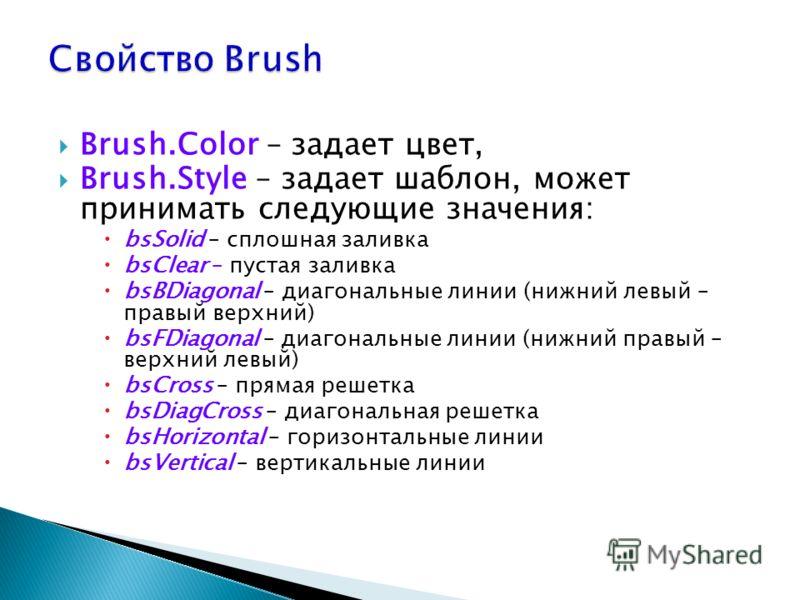 Brush.Color – задает цвет, Brush.Style – задает шаблон, может принимать следующие значения: bsSolid – сплошная заливка bsClear – пустая заливка bsBDiagonal – диагональные линии (нижний левый – правый верхний) bsFDiagonal – диагональные линии (нижний
