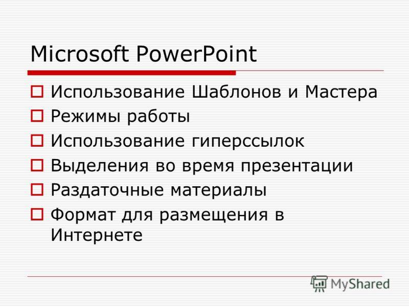 Microsoft PowerPoint Использование Шаблонов и Мастера Режимы работы Использование гиперссылок Выделения во время презентации Раздаточные материалы Формат для размещения в Интернете