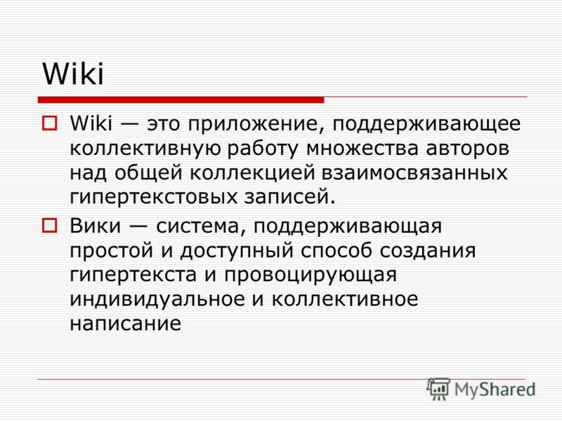 Wiki Wiki это приложение, поддерживающее коллективную работу множества авторов над общей коллекцией взаимосвязанных гипертекстовых записей. Вики система, поддерживающая простой и доступный способ создания гипертекста и провоцирующая индивидуальное и