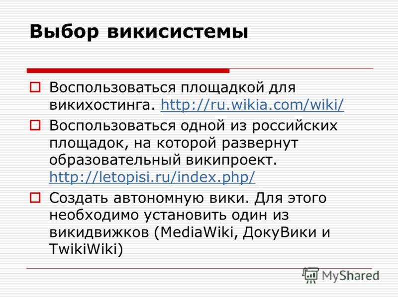 Выбор викисистемы Воспользоваться площадкой для викихостинга. http://ru.wikia.com/wiki/http://ru.wikia.com/wiki/ Воспользоваться одной из российских площадок, на которой развернут образовательный википроект. http://letopisi.ru/index.php/ http://letop