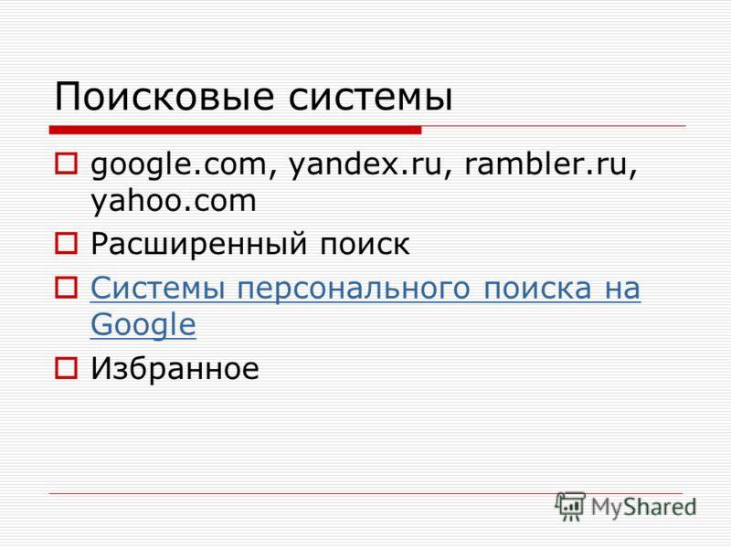 Поисковые системы google.com, yandex.ru, rambler.ru, yahoo.com Расширенный поиск Системы персонального поиска на Google Системы персонального поиска на Google Избранное