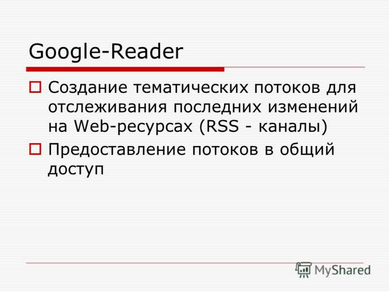 Google-Reader Создание тематических потоков для отслеживания последних изменений на Web-ресурсах (RSS - каналы) Предоставление потоков в общий доступ