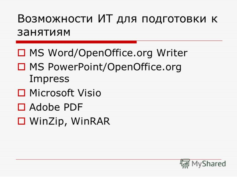 Возможности ИТ для подготовки к занятиям MS Word/OpenOffice.org Writer MS PowerPoint/OpenOffice.org Impress Microsoft Visio Adobe PDF WinZip, WinRAR