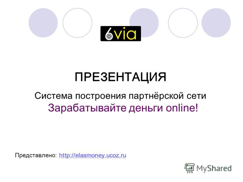 ПРЕЗЕНТАЦИЯ Система построения партнёрской сети Зарабатывайте деньги online! Представлено: http : //elasmoney.ucoz.ruhttp : //elasmoney.ucoz.ru
