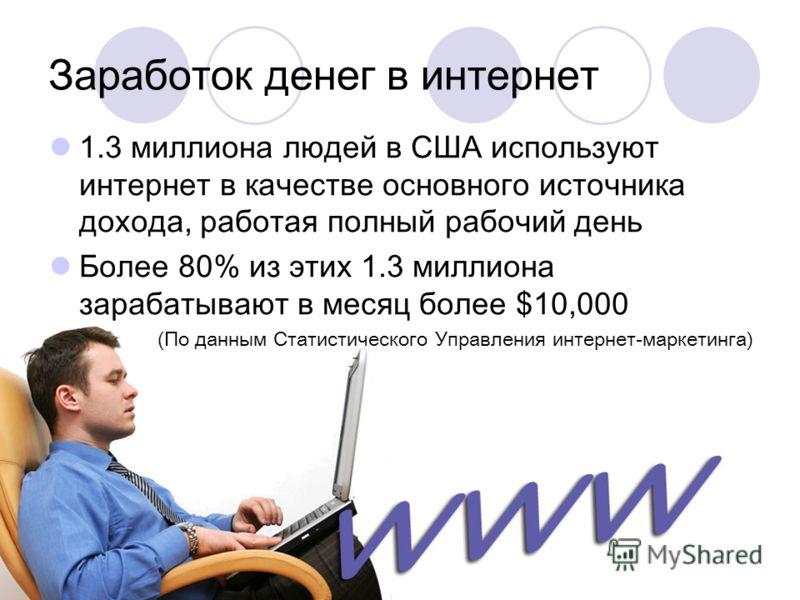 Заработок денег в интернет 1.3 миллиона людей в США используют интернет в качестве основного источника дохода, работая полный рабочий день Более 80% из этих 1.3 миллиона зарабатывают в месяц более $10,000 (По данным Статистического Управления интерне