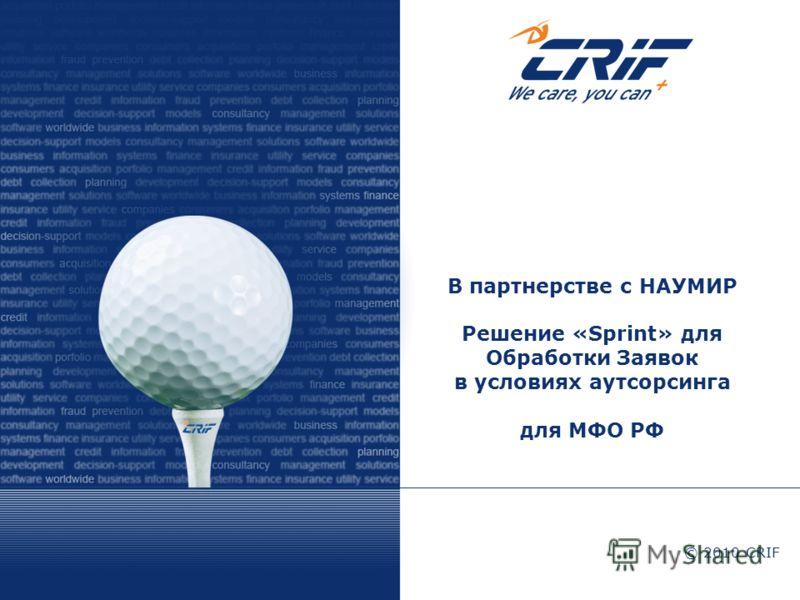 © 2010 CRIF В партнерстве с НАУМИР Решение «Sprint» для Обработки Заявок в условиях аутсорсинга для МФО РФ