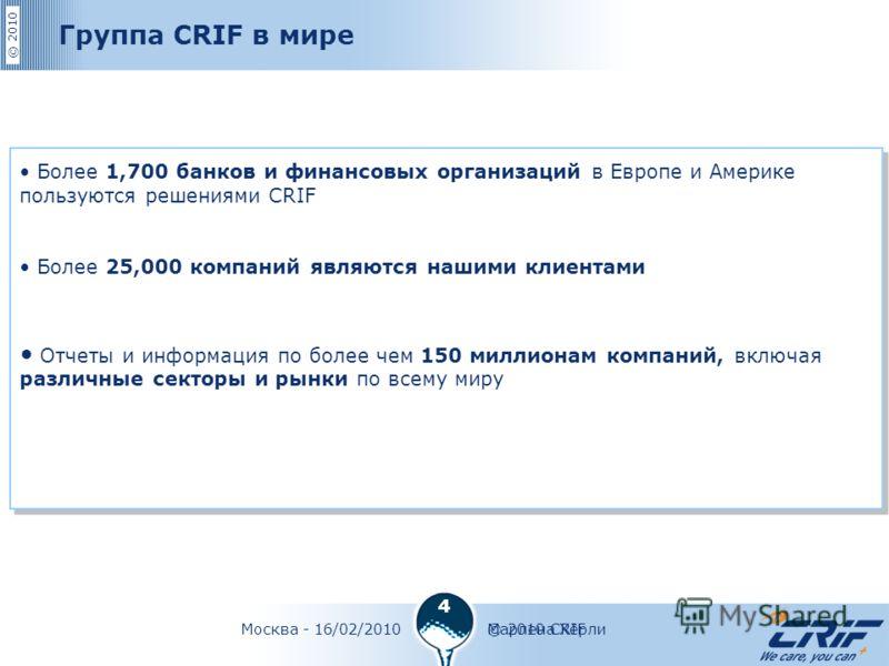 © 2010 © 2010 CRIFМосква - 16/02/2010Марлена Хёрли 4 Более 1,700 банков и финансовых организаций в Европе и Америке пользуются решениями CRIF Более 25,000 компаний являются нашими клиентами Отчеты и информация по более чем 150 миллионам компаний, вкл