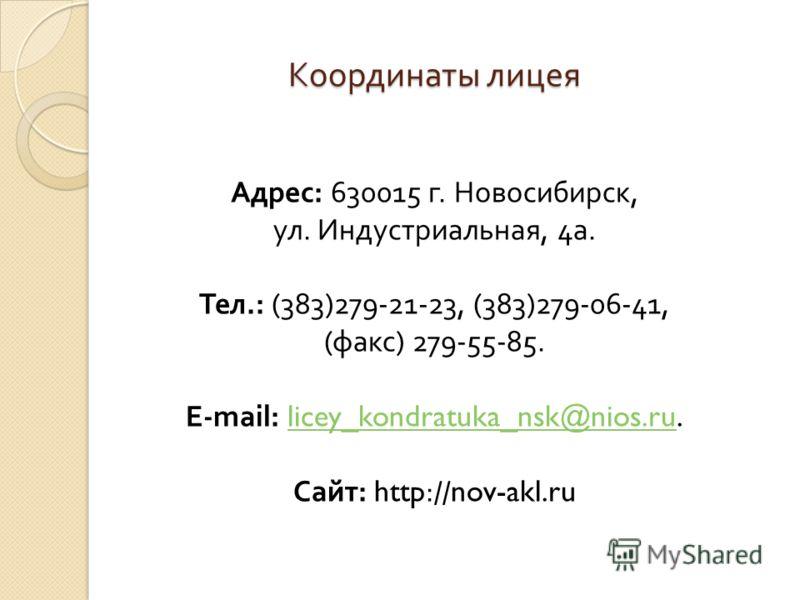 Координаты лицея Адрес : 630015 г. Новосибирск, ул. Индустриальная, 4 а. Тел.: (383)279-21-23, (383)279-06-41, ( факс ) 279-55-85. E-mail: licey_kondratuka_nsk@nios.ru. licey_kondratuka_nsk@nios.ru Сайт : http://nov-akl.ru