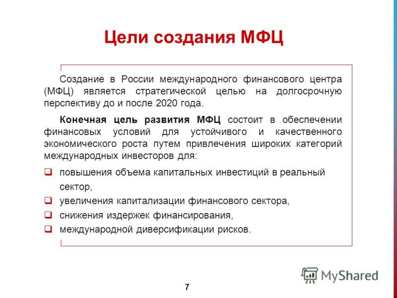 7 Цели создания МФЦ Создание в России международного финансового центра (МФЦ) является стратегической целью на долгосрочную перспективу до и после 2020 года. Конечная цель развития МФЦ состоит в обеспечении финансовых условий для устойчивого и качест