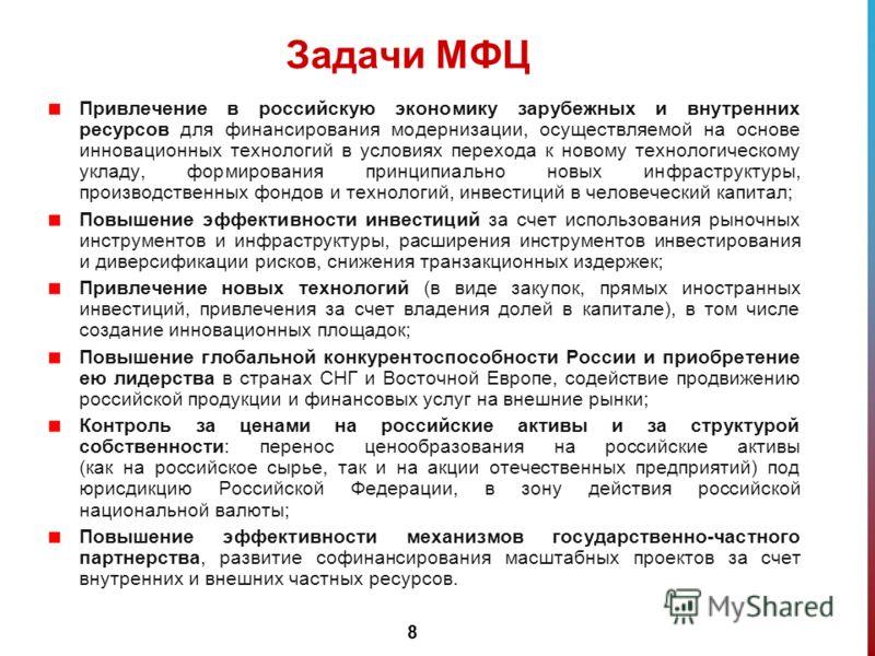 8 Задачи МФЦ Привлечение в российскую экономику зарубежных и внутренних ресурсов для финансирования модернизации, осуществляемой на основе инновационных технологий в условиях перехода к новому технологическому укладу, формирования принципиально новых
