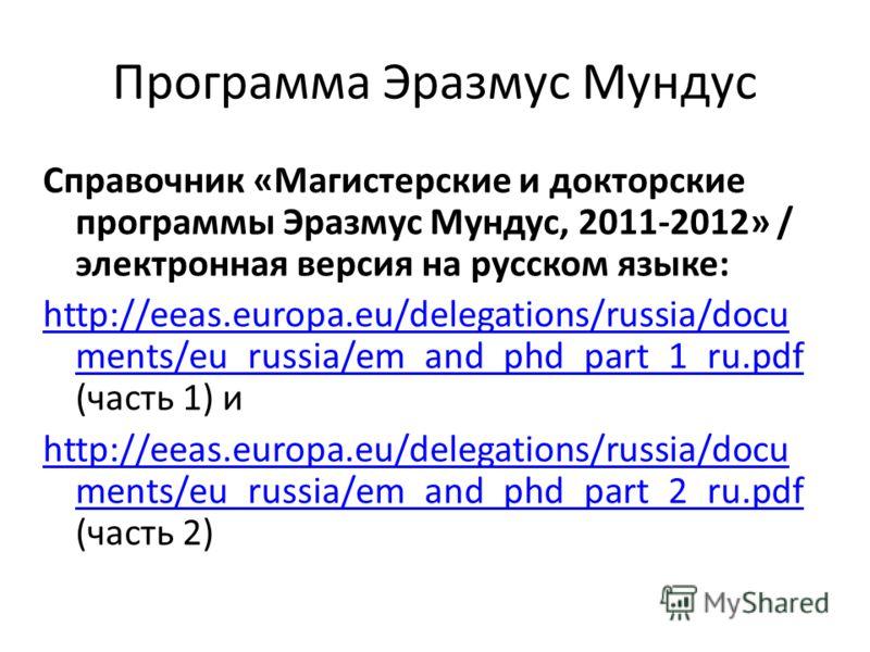 Программа Эразмус Мундус Справочник «Магистерские и докторские программы Эразмус Мундус, 2011-2012» / электронная версия на русском языке: http://eeas.europa.eu/delegations/russia/docu ments/eu_russia/em_and_phd_part_1_ru.pdf http://eeas.europa.eu/de