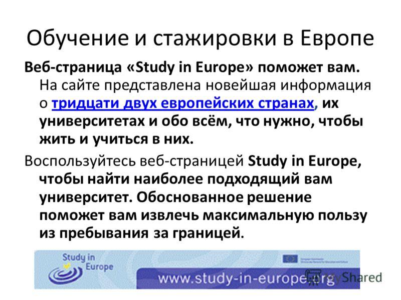 Обучение и стажировки в Европе Веб-страница «Study in Europe» поможет вам. На сайте представлена новейшая информация о тридцати двух европейских странах, их университетах и обо всём, что нужно, чтобы жить и учиться в них.тридцати двух европейских стр
