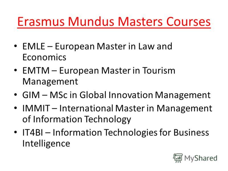 Erasmus Mundus Masters Courses EMLE – European Master in Law and Economics EMTM – European Master in Tourism Management GIM – MSc in Global Innovation Management IMMIT – International Master in Management of Information Technology IT4BI – Information