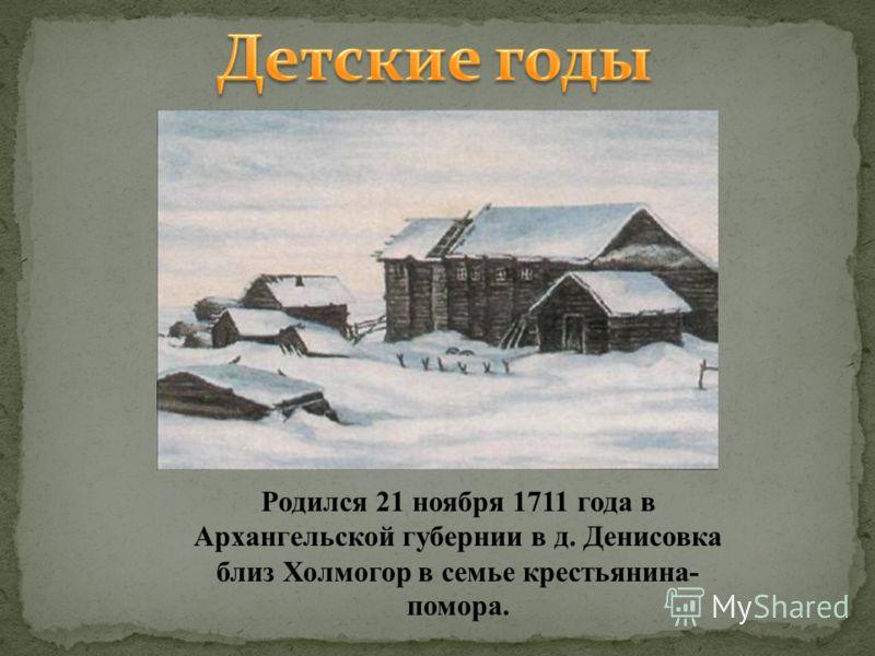. Родился 21 ноября 1711 года в Архангельской губернии в д. Денисовка близ Холмогор в семье крестьянина- помора.