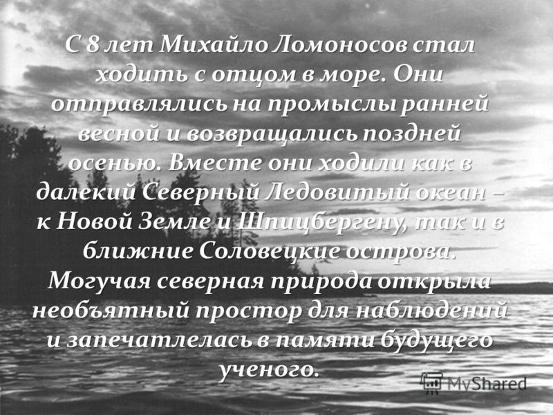С 8 лет Михайло Ломоносов стал ходить с отцом в море. Они отправлялись на промыслы ранней весной и возвращались поздней осенью. Вместе они ходили как в далекий Северный Ледовитый океан – к Новой Земле и Шпицбергену, так и в ближние Соловецкие острова