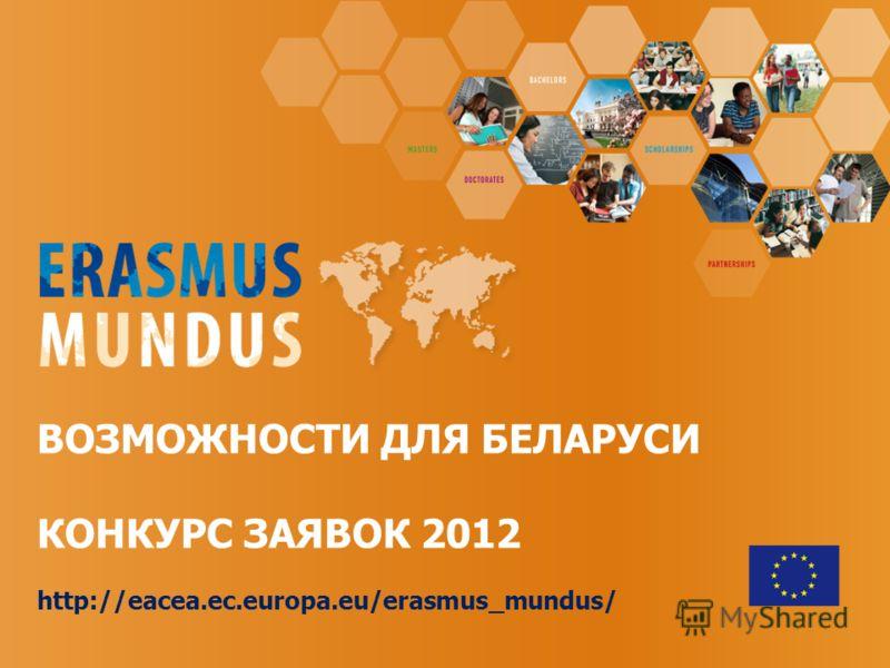 ВОЗМОЖНОСТИ ДЛЯ БЕЛАРУСИ КОНКУРС ЗАЯВОК 2012 http://eacea.ec.europa.eu/erasmus_mundus/