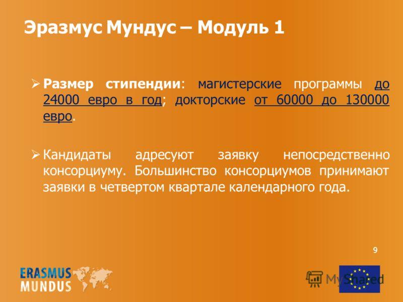 Эразмус Мундус – Модуль 1 Размер стипендии: магистерские программы до 24000 евро в год; докторские от 60000 до 130000 евро. Кандидаты адресуют заявку непосредственно консорциуму. Большинство консорциумов принимают заявки в четвертом квартале календар