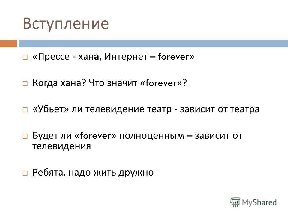 Вступление « Прессе - хана, Интернет – forever» Когда хана ? Что значит «forever»? « Убьет » ли телевидение театр - зависит от театра Будет ли «forever» полноценным – зависит от телевидения Ребята, надо жить дружно