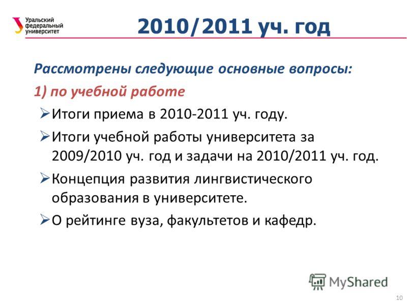 10 2010/2011 уч. год Рассмотрены следующие основные вопросы: 1) по учебной работе Итоги приема в 2010-2011 уч. году. Итоги учебной работы университета за 2009/2010 уч. год и задачи на 2010/2011 уч. год. Концепция развития лингвистического образования