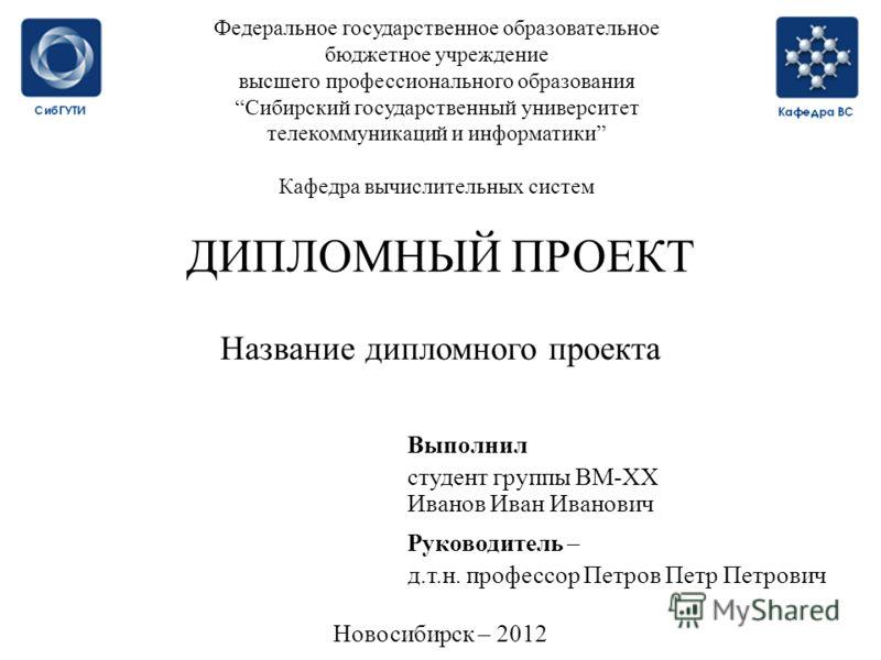 Федеральное государственное образовательное бюджетное учреждение высшего профессионального образованияСибирский государственный университет телекоммуникаций и информатики Кафедра вычислительных систем ДИПЛОМНЫЙ ПРОЕКТ Название дипломного проекта Выпо
