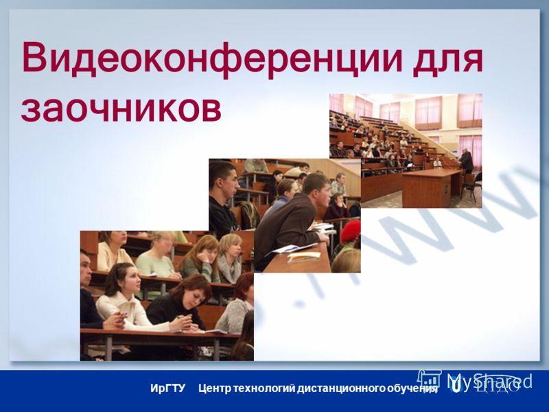 ИрГТУ Центр технологий дистанционного обучения Видеоконференции для заочников