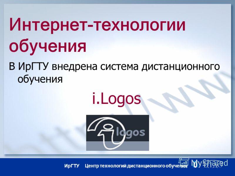 ИрГТУ Центр технологий дистанционного обучения Интернет-технологии обучения В ИрГТУ внедрена система дистанционного обучения i.Logos