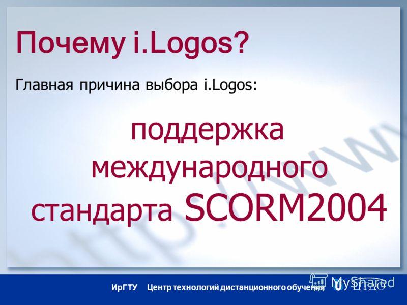 ИрГТУ Центр технологий дистанционного обучения Почему i.Logos? Главная причина выбора i.Logos: поддержка международного стандарта SCORM2004