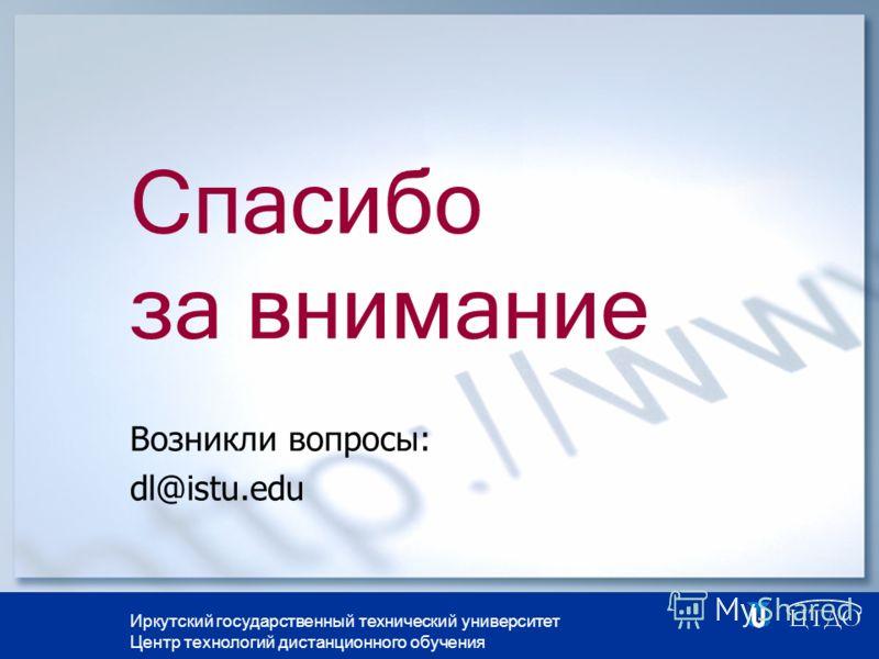 Иркутский государственный технический университет Центр технологий дистанционного обучения Спасибо за внимание Возникли вопросы: dl@istu.edu