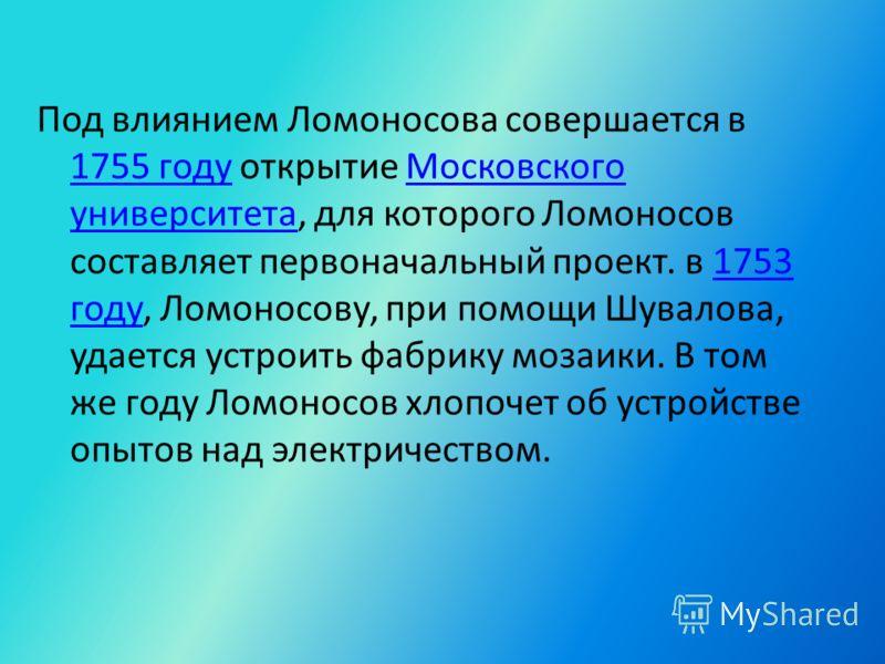 Под влиянием Ломоносова совершается в 1755 году открытие Московского университета, для которого Ломоносов составляет первоначальный проект. в 1753 году, Ломоносову, при помощи Шувалова, удается устроить фабрику мозаики. В том же году Ломоносов хлопоч